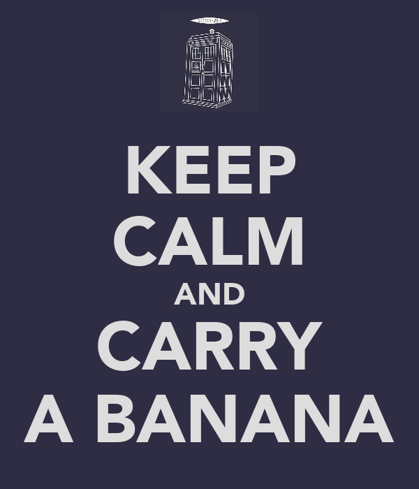 KEEP CALM AND CARRY A BANANA