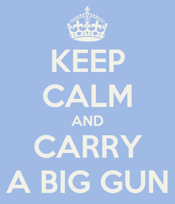 KEEP CALM AND CARRY A BIG GUN