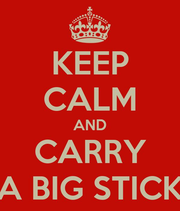 KEEP CALM AND CARRY A BIG STICK