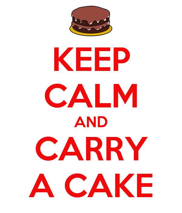 KEEP CALM AND CARRY A CAKE