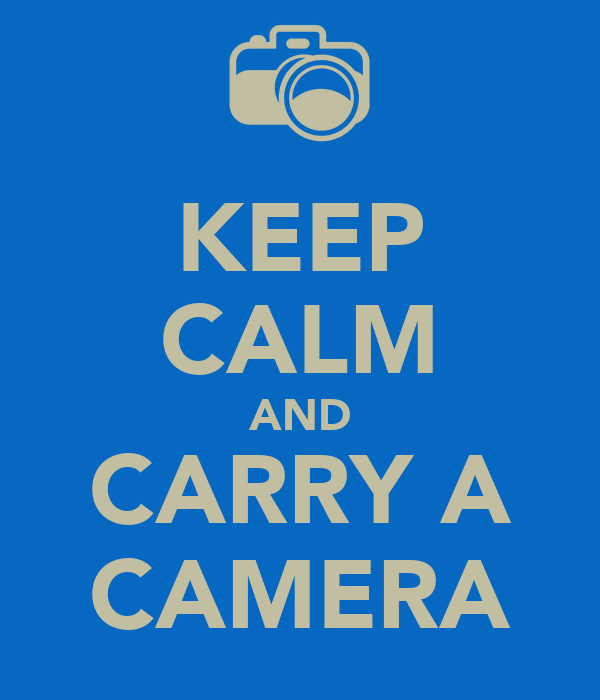 KEEP CALM AND CARRY A CAMERA