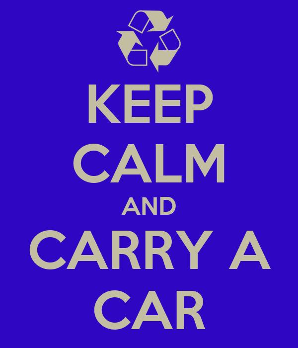 KEEP CALM AND CARRY A CAR