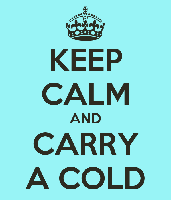 KEEP CALM AND CARRY A COLD