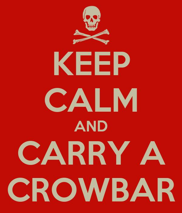 KEEP CALM AND CARRY A CROWBAR
