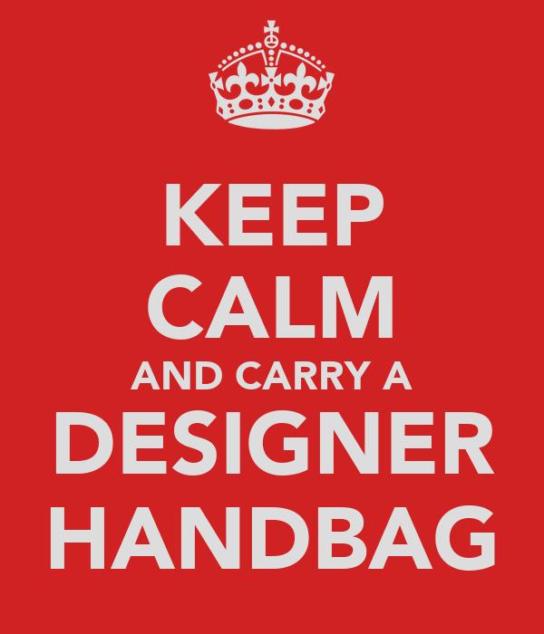 KEEP CALM AND CARRY A DESIGNER HANDBAG