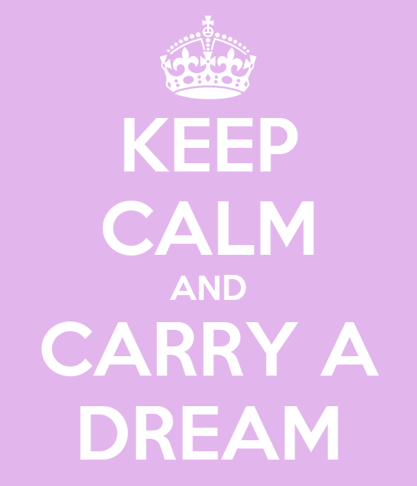 KEEP CALM AND CARRY A DREAM