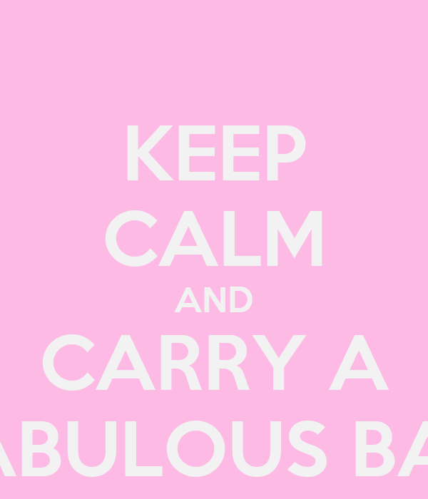 KEEP CALM AND CARRY A FABULOUS BAG