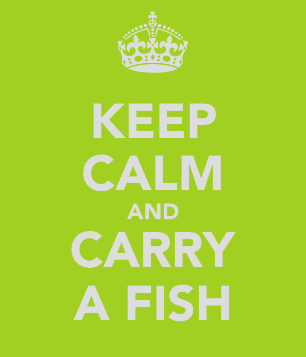 KEEP CALM AND CARRY A FISH