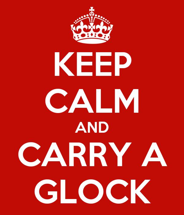 KEEP CALM AND CARRY A GLOCK