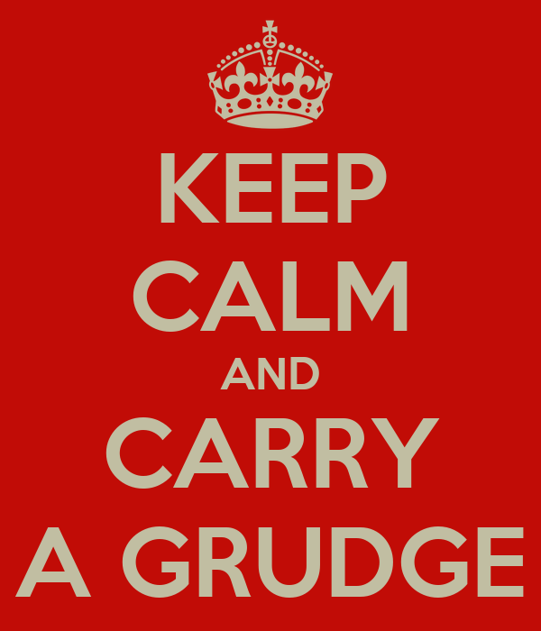 KEEP CALM AND CARRY A GRUDGE