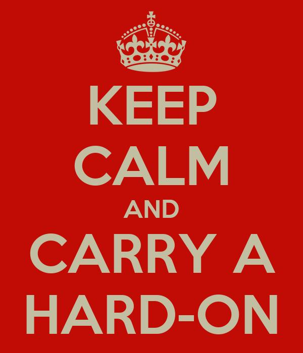 KEEP CALM AND CARRY A HARD-ON