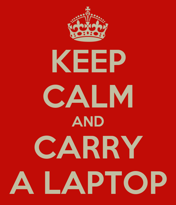 KEEP CALM AND CARRY A LAPTOP