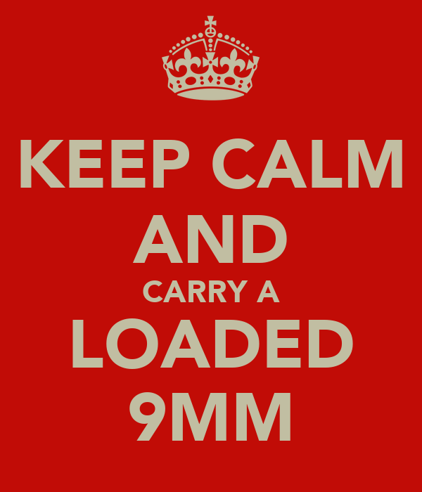 KEEP CALM AND CARRY A LOADED 9MM