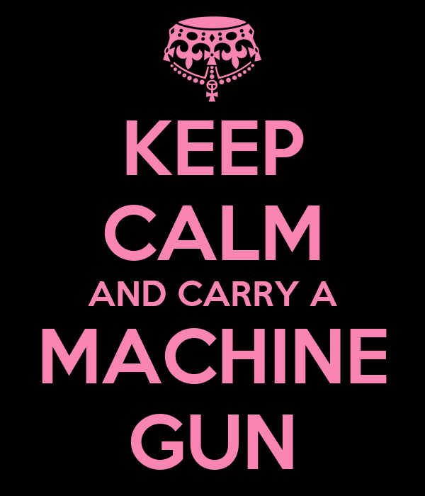 KEEP CALM AND CARRY A MACHINE GUN