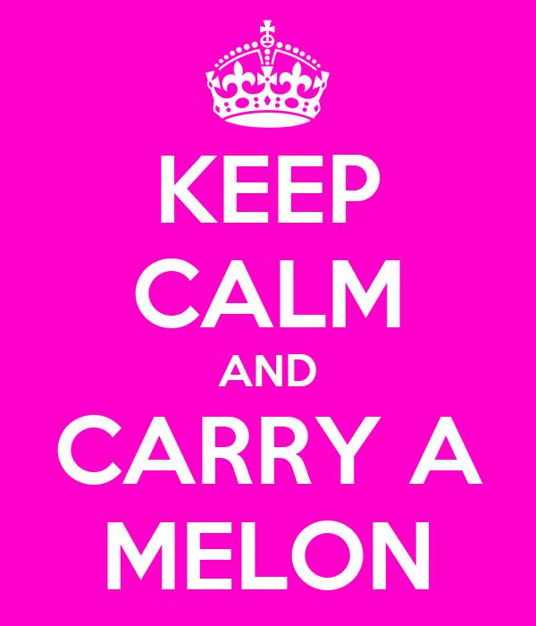 KEEP CALM AND CARRY A MELON