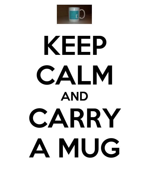 KEEP CALM AND CARRY A MUG
