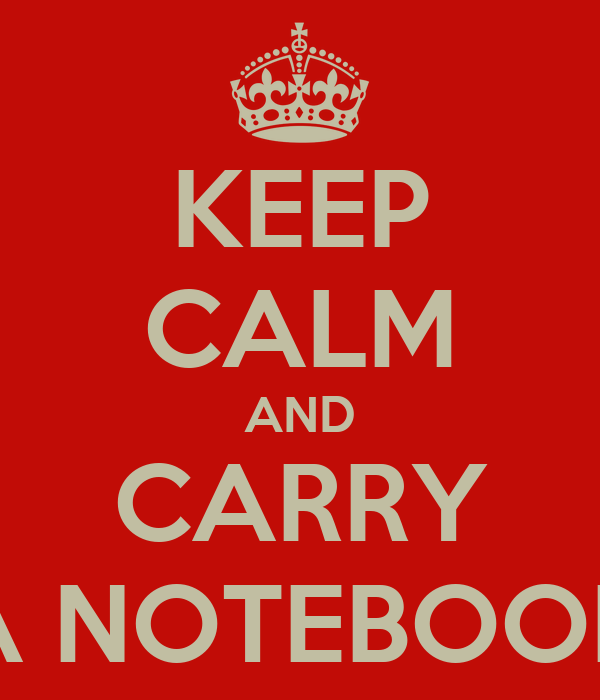 KEEP CALM AND CARRY A NOTEBOOK