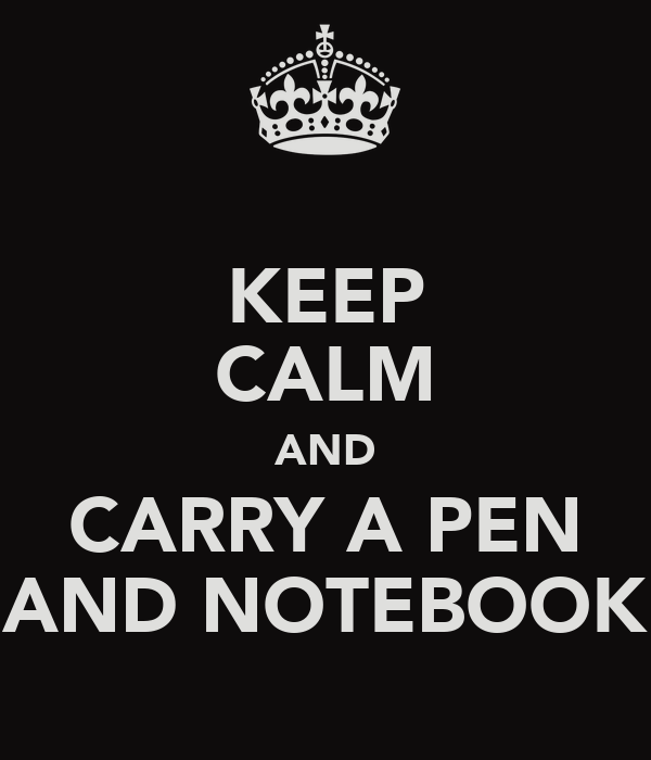 KEEP CALM AND CARRY A PEN AND NOTEBOOK