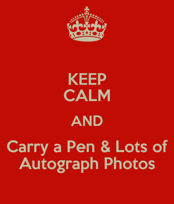 KEEP CALM AND Carry a Pen & Lots of Autograph Photos