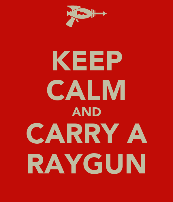 KEEP CALM AND CARRY A RAYGUN
