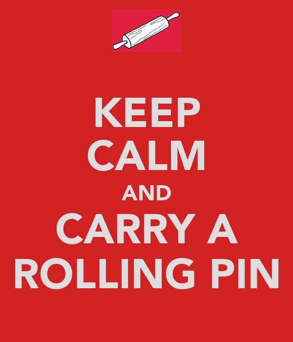 KEEP CALM AND CARRY A ROLLING PIN