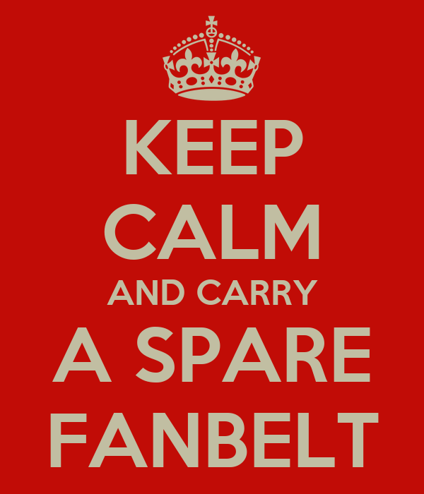 KEEP CALM AND CARRY A SPARE FANBELT