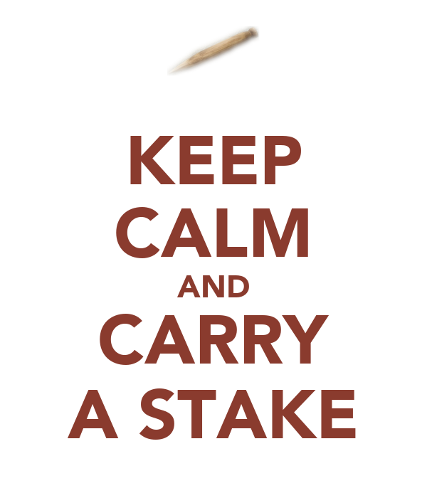 KEEP CALM AND CARRY A STAKE