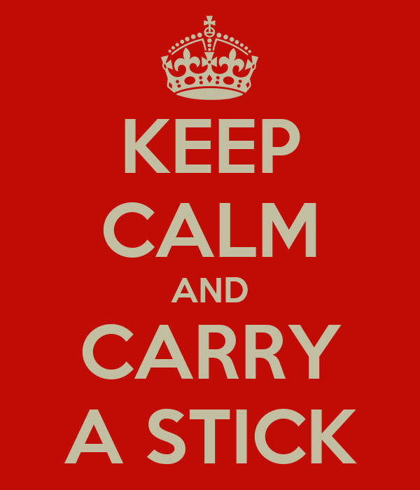 KEEP CALM AND CARRY A STICK