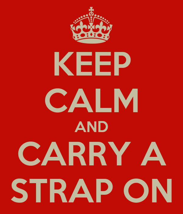 KEEP CALM AND CARRY A STRAP ON
