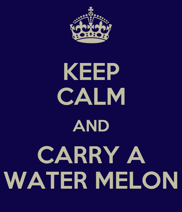 KEEP CALM AND CARRY A WATER MELON