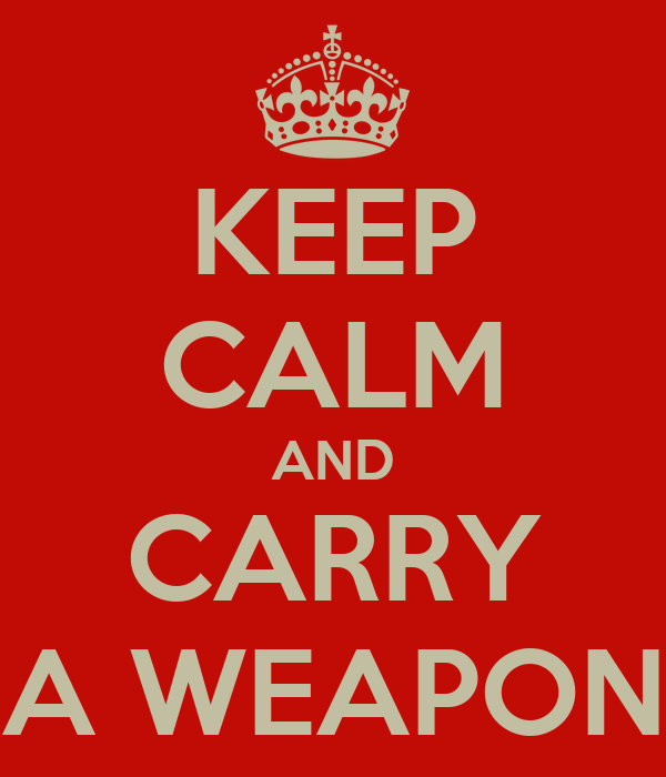 KEEP CALM AND CARRY A WEAPON