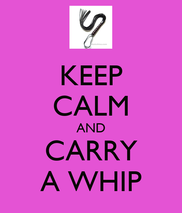 KEEP CALM AND CARRY A WHIP