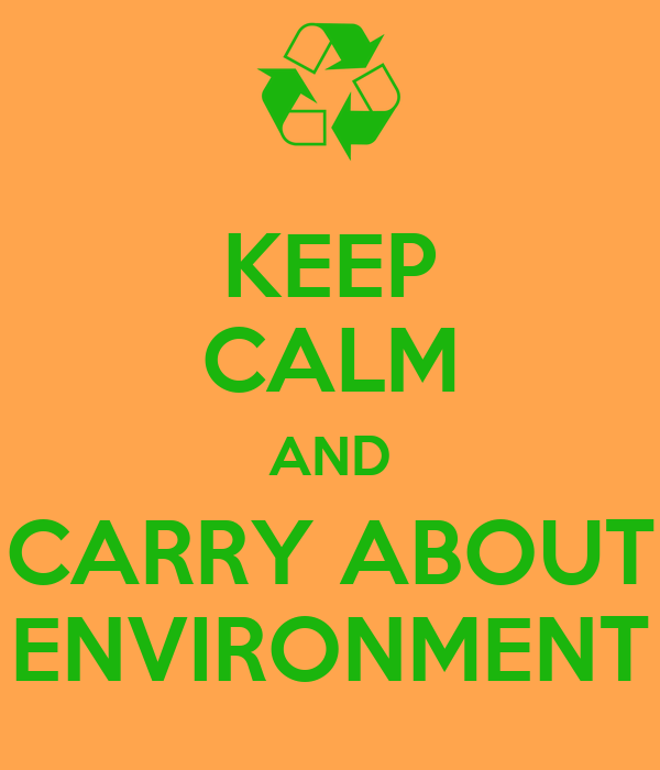 KEEP CALM AND CARRY ABOUT ENVIRONMENT