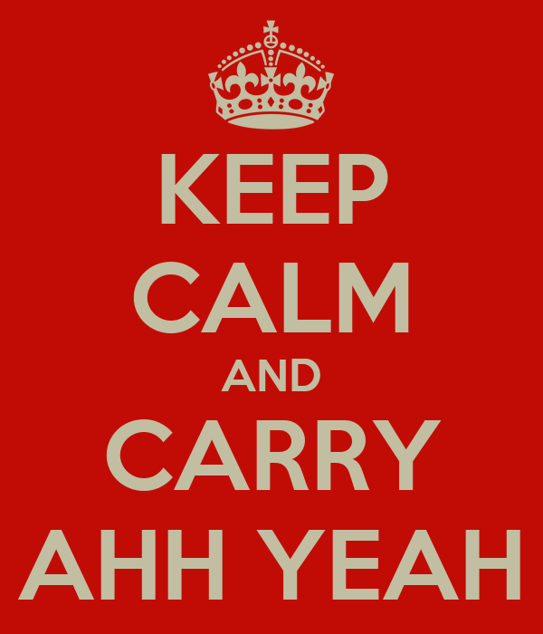 KEEP CALM AND CARRY AHH YEAH
