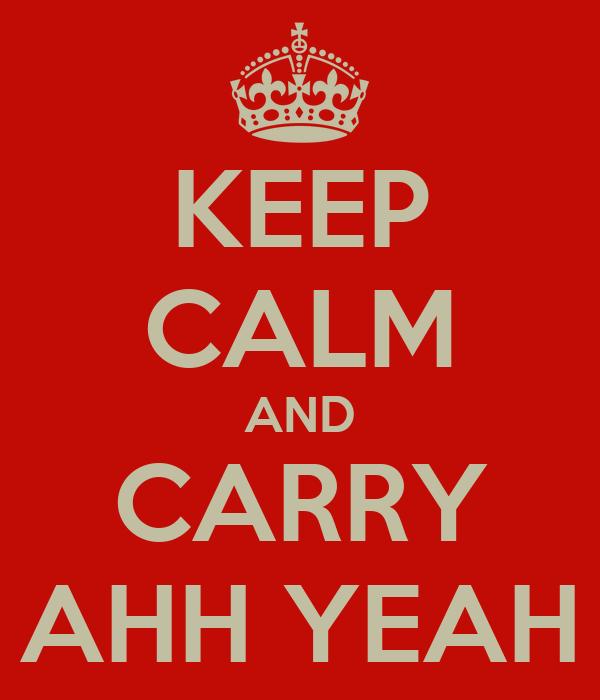KEEP CALM AND CARRY AHH YEAH