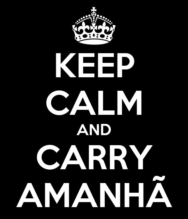 KEEP CALM AND CARRY AMANHÃ
