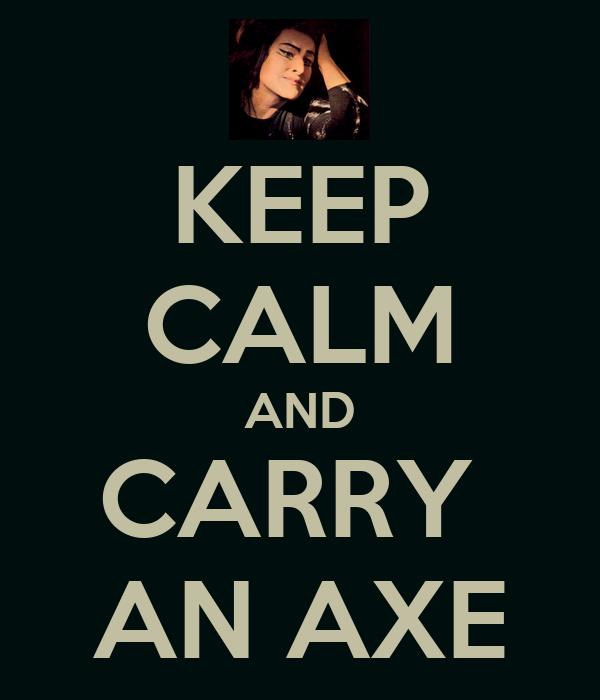 KEEP CALM AND CARRY  AN AXE