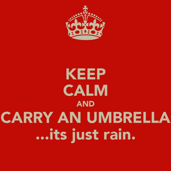 KEEP CALM AND CARRY AN UMBRELLA ...its just rain.
