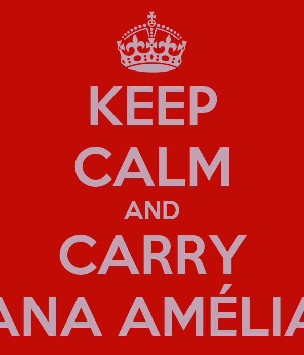 KEEP CALM AND CARRY ANA AMÉLIA