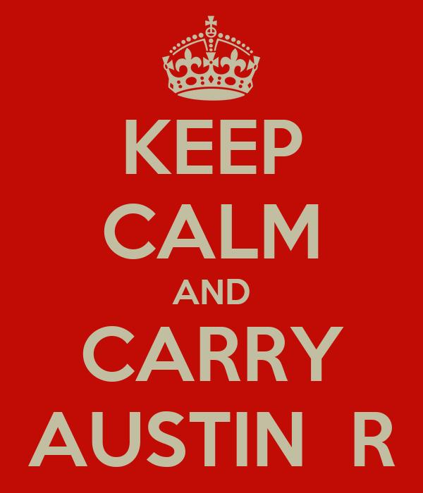 KEEP CALM AND CARRY AUSTIN  R