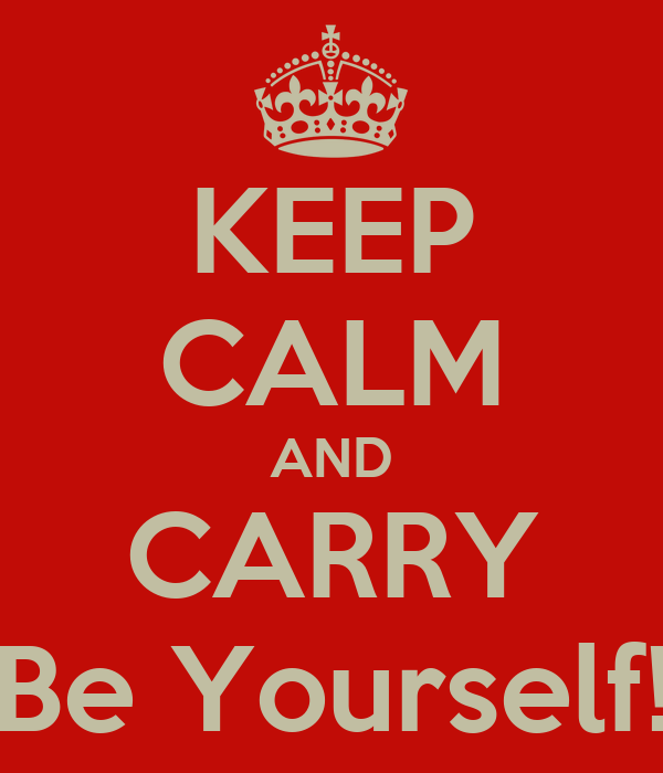 KEEP CALM AND CARRY Be Yourself!
