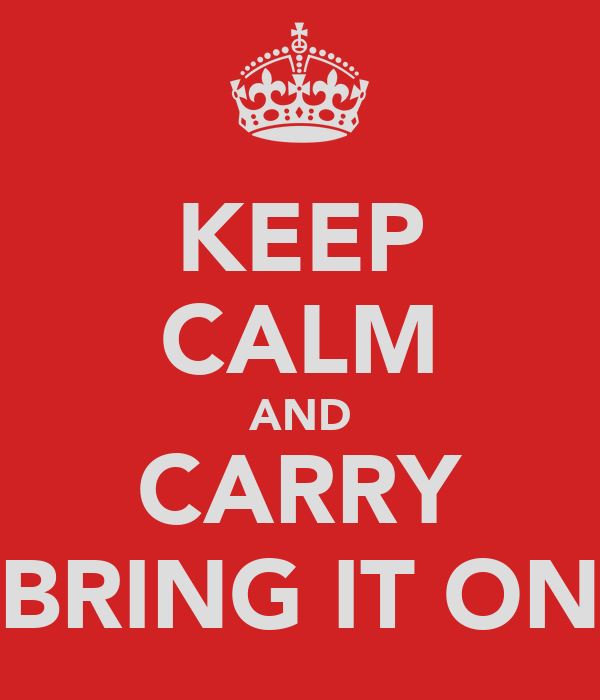 KEEP CALM AND CARRY BRING IT ON