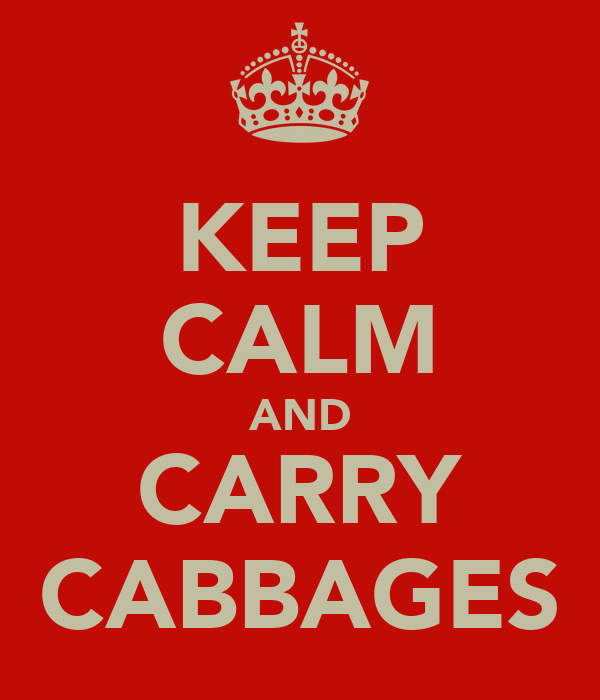 KEEP CALM AND CARRY CABBAGES