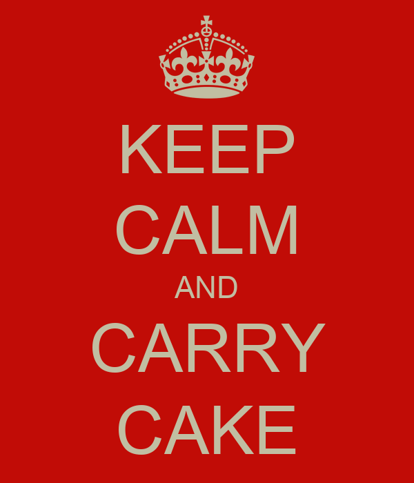 KEEP CALM AND CARRY CAKE