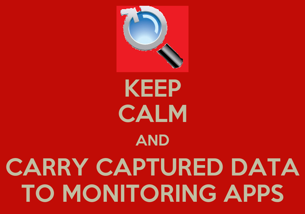 KEEP CALM AND CARRY CAPTURED DATA TO MONITORING APPS