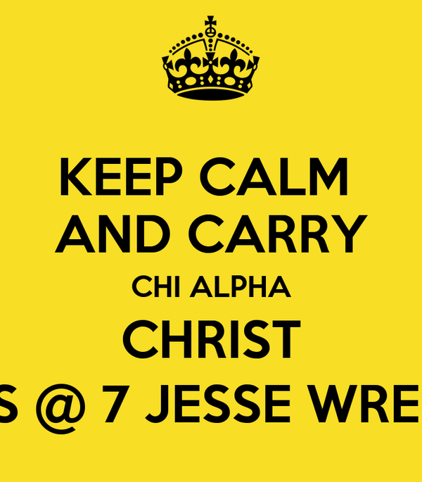 KEEP CALM  AND CARRY CHI ALPHA CHRIST TUES @ 7 JESSE WRENCH