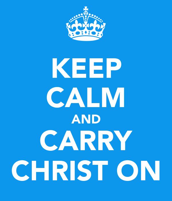 KEEP CALM AND CARRY CHRIST ON