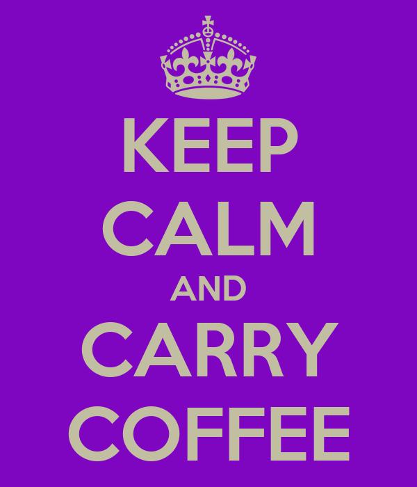 KEEP CALM AND CARRY COFFEE