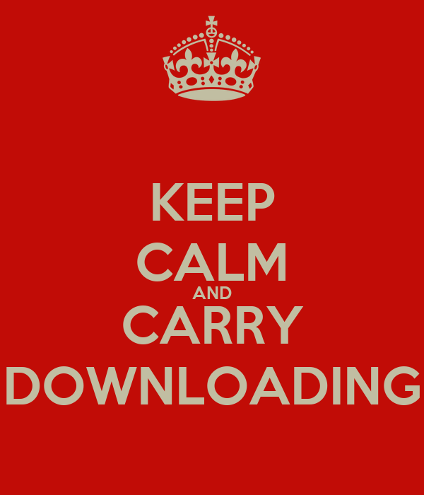 KEEP CALM AND CARRY DOWNLOADING