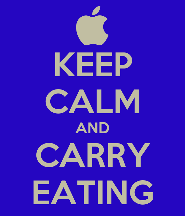 KEEP CALM AND CARRY EATING